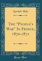The People's War in France, 1870-1871 (Classic Reprint) af Lonsdale Hale
