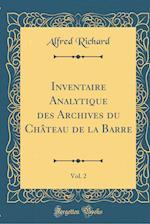 Inventaire Analytique Des Archives Du Château de la Barre, Vol. 2 (Classic Reprint)