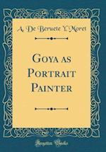Goya as Portrait Painter (Classic Reprint) af A. De Beruete y. Moret