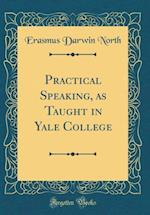 Practical Speaking, as Taught in Yale College (Classic Reprint)