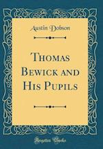 Thomas Bewick and His Pupils (Classic Reprint)
