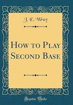 How to Play Second Base (Classic Reprint) af J. E. Wray