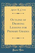 Outline of Drawing Lessons for Primary Grades (Classic Reprint)