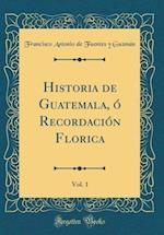 Historia de Guatemala, O Recordacion Florica, Vol. 1 (Classic Reprint) af Francisco Antonio De Fuentes y. Guzman