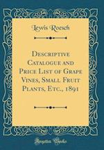 Descriptive Catalogue and Price List of Grape Vines, Small Fruit Plants, Etc., 1891 (Classic Reprint) af Lewis Roesch