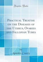 Practical Treatise on the Diseases of the Uterus, Ovaries and Fallopian Tubes (Classic Reprint) af Amedee Courty