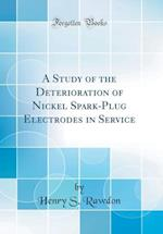 A Study of the Deterioration of Nickel Spark-Plug Electrodes in Service (Classic Reprint)