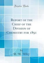 Report of the Chief of the Division of Chemistry for 1891 (Classic Reprint)