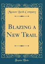 Blazing a New Trail (Classic Reprint) af Musson Book Company
