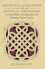 Sacrifice and Delight in the Mystical Theologies of Anna Maria Van Schurman and Madame Jeanne Juyon (Studies in Spirituality & Theology)
