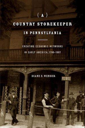A Country Storekeeper in Pennsylvania: Creating Economic Networks in Early America, 1790-1807