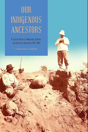 Our Indigenous Ancestors: A Cultural History of Museums, Science, and Identity in Argentina, 1877-1943