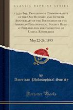 1743-1893, Proceedings Commemorative of the One Hundred and Fiftieth Anniversary of the Foundation of the American Philosophical Society Held at Phila