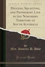 Digging, Squatting, and Pioneering Life in the Northern Territory of South Australia (Classic Reprint)