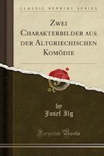 Zwei Charakterbilder Aus Der Altgriechischen Komodie (Classic Reprint) af Josef Ilg