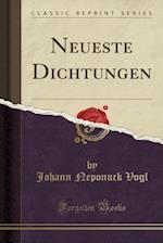 Neueste Dichtungen (Classic Reprint) af Johann Neponuck Vogl