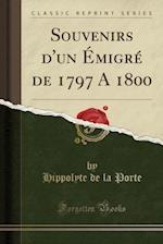 Souvenirs D'Un Emigre de 1797 a 1800 (Classic Reprint) af Hippolyte De La Porte