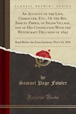 An Account of the Life, Character, Etc., of the REV. Samuel Parris, of Salem Village, and of His Connection with the Witchcraft Delusion of 1692