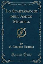 Lo Scartafaccio Dell'amico Michele (Classic Reprint) af G. Visconti Venosta
