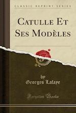 Catulle Et Ses Modeles (Classic Reprint) af Georges Lafaye