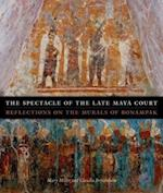 The Spectacle of the Late Maya Court (William and Bettye Nowlin Series in Art History and Cultur)