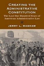 Creating the Administrative Constitution (Yale Law Library Series in Legal History and Reference)