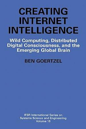 Creating Internet Intelligence : Wild Computing, Distributed Digital Consciousness, and the Emerging Global Brain