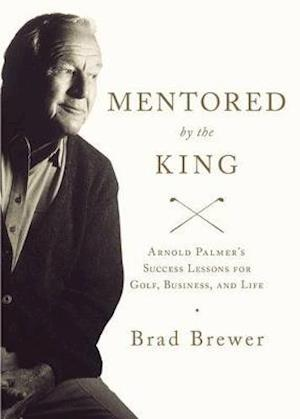 Bog, hæftet Mentored by the King: Arnold Palmer's Success Lessons for Golf, Business, and Life af Brad Brewer