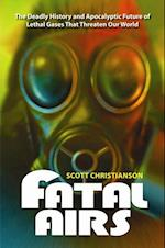 Fatal Airs: The Deadly History and Apocalyptic Future of Lethal Gases That Threaten Our World