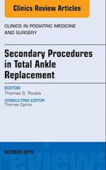 Secondary Procedures in Total Ankle Replacement, An Issue of Clinics in Podiatric Medicine and Surgery, (The Clinics, Surgery)