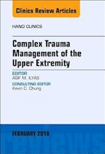 Complex Trauma Management of the Upper Extremity, An Issue of Hand Clinics (The Clinics, Orthopedics, nr. 35)