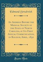 An Address Before the Medical Society of the State of North Carolina, at Its First Annual Communication, in Raleigh, April, 1850 (Classic Reprint) af Edmund Strudwick