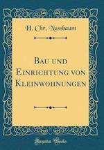 Bau Und Einrichtung Von Kleinwohnungen (Classic Reprint)