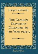 The Glasgow University Calendar for the Year 1904-5 (Classic Reprint)