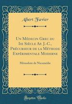 Un Medecin Grec Du IIe Siecle AP. J.-C., Precurseur de la Methode Experimentale Moderne af Albert Favier