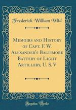 Memoirs and History of Capt. F. W. Alexander's Baltimore Battery of Light Artillery, U. S. V (Classic Reprint) af Frederick William Wild