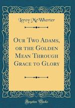 Our Two Adams, or the Golden Mean Through Grace to Glory (Classic Reprint)