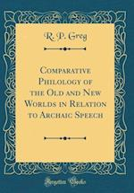 Comparative Philology of the Old and New Worlds in Relation to Archaic Speech (Classic Reprint) af R. P. Greg