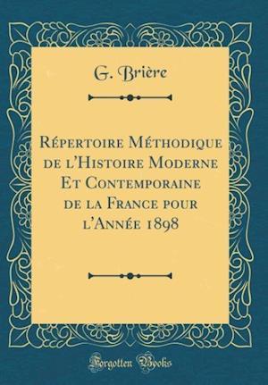 Bog, hardback Repertoire Methodique de L'Histoire Moderne Et Contemporaine de la France Pour L'Annee 1898 (Classic Reprint) af G. Briere