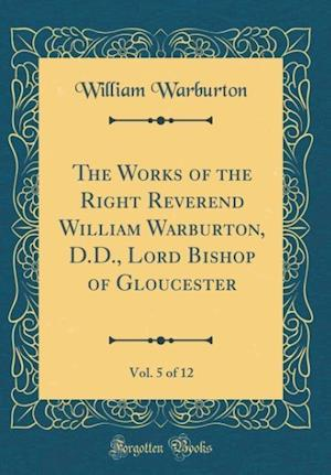 Bog, hardback The Works of the Right Reverend William Warburton, D.D., Lord Bishop of Gloucester, Vol. 5 of 12 (Classic Reprint) af William Warburton