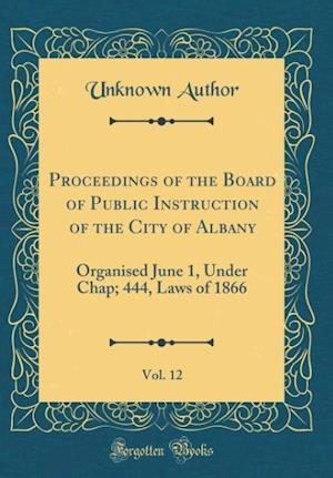Bog, hardback Proceedings of the Board of Public Instruction of the City of Albany, Vol. 12 af Unknown Author