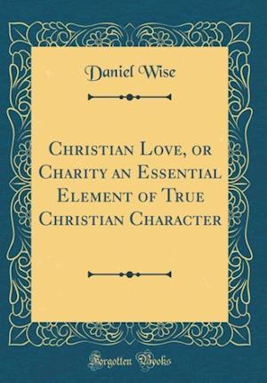 Bog, hardback Christian Love, or Charity an Essential Element of True Christian Character (Classic Reprint) af Daniel Wise