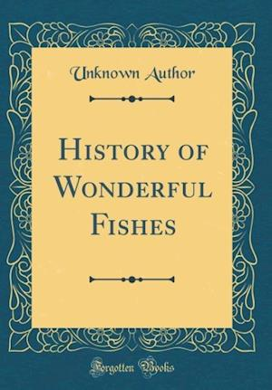 Bog, hardback History of Wonderful Fishes (Classic Reprint) af Unknown Author