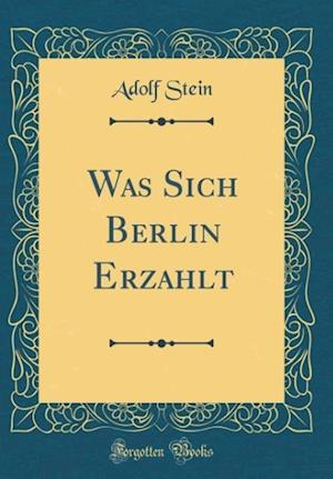 Bog, hardback Was Sich Berlin Erzählt (Classic Reprint) af Adolf Stein
