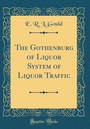 Bog, hardback The Gothenburg of Liquor System of Liquor Traffic (Classic Reprint) af E. R. L. Gould