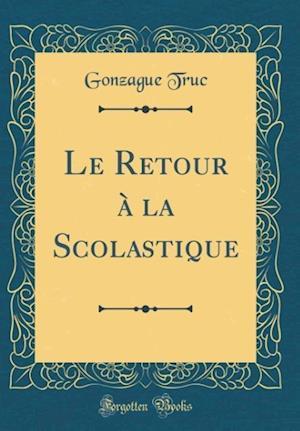 Bog, hardback Le Retour a la Scolastique (Classic Reprint) af Gonzague Truc