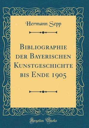 Bog, hardback Bibliographie Der Bayerischen Kunstgeschichte Bis Ende 1905 (Classic Reprint) af Hermann Sepp