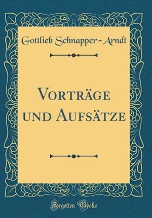 Bog, hardback Vortrage Und Aufsatze (Classic Reprint) af Gottlieb Schnapper-Arndt