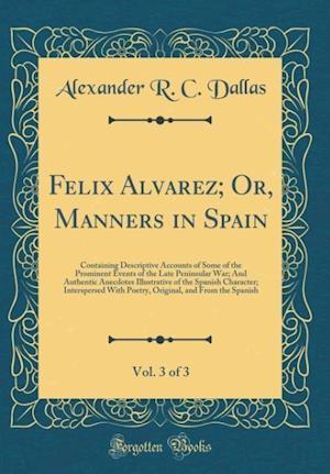 Bog, hardback Felix Alvarez; Or, Manners in Spain, Vol. 3 of 3 af Alexander R. C. Dallas