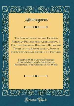 Bog, hardback The Apologeticks of the Learned Athenian Philosopher Athenagoras, I. for the Christian Religion; II. for the Truth of the Resurrection, Against the Sc af Athenagoras Athenagoras